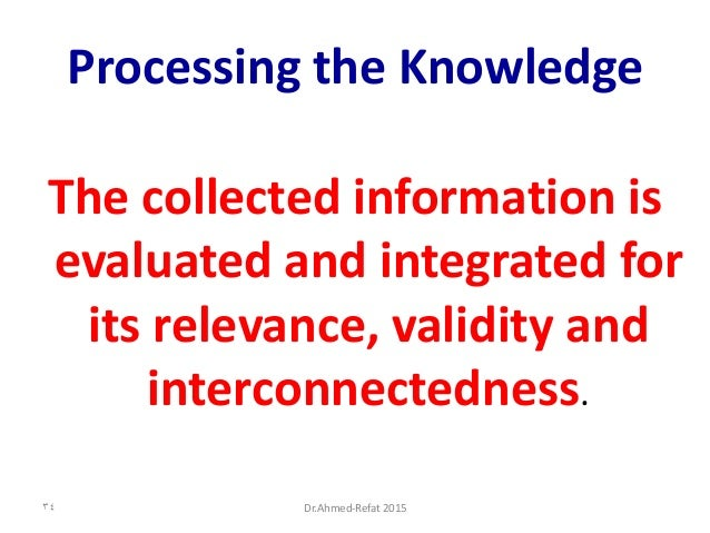 Processing the Knowledge The collected information is evaluated and integrated for its relevance, validity and interconnec...