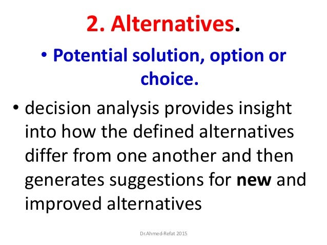 2. Alternatives. • Potential solution, option or choice. • decision analysis provides insight into how the defined alterna...