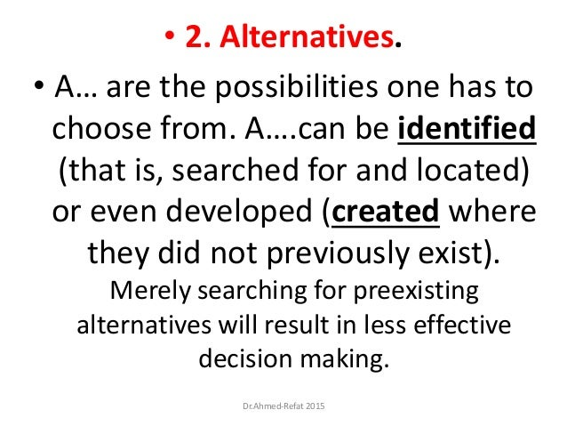 • 2. Alternatives. • A… are the possibilities one has to choose from. A….can be identified (that is, searched for and loca...