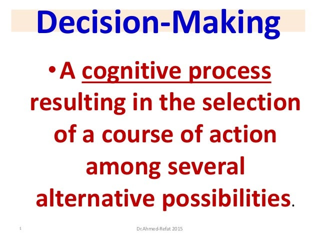 Decision-Making •A cognitive process resulting in the selection of a course of action among several alternative possibilit...