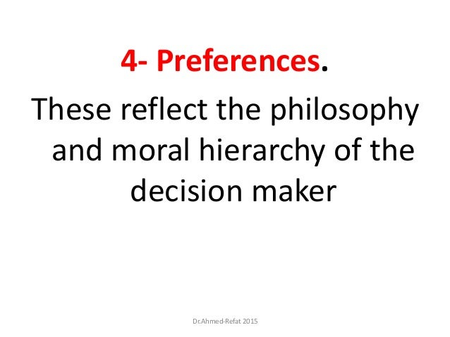 4- Preferences. These reflect the philosophy and moral hierarchy of the decision maker Dr.Ahmed-Refat 2015