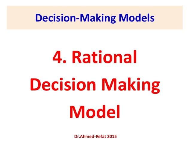 Decision-Making Models 4. Rational Decision Making Model Dr.Ahmed-Refat 2015