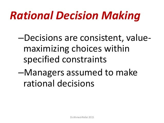 Rational Decision Making –Decisions are consistent, value- maximizing choices within specified constraints –Managers assum...