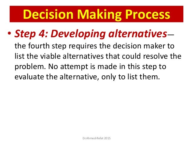 • Step 4: Developing alternatives— the fourth step requires the decision maker to list the viable alternatives that could ...