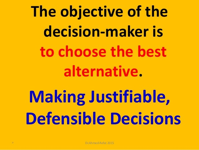 The objective of the decision-maker is to choose the best alternative. Making Justifiable, Defensible Decisions Dr.Ahmed-R...