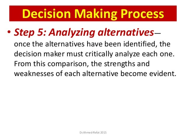 • Step 5: Analyzing alternatives— once the alternatives have been identified, the decision maker must critically analyze e...
