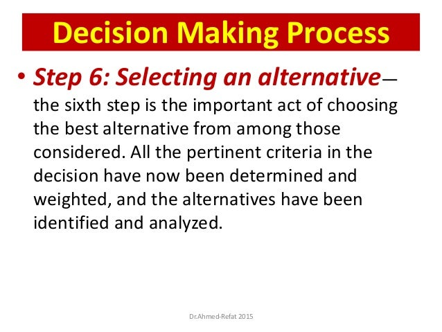 • Step 6: Selecting an alternative— the sixth step is the important act of choosing the best alternative from among those ...