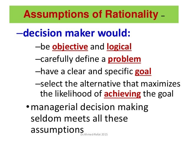 Assumptions of Rationality – –decision maker would: –be objective and logical –carefully define a problem –have a clear an...
