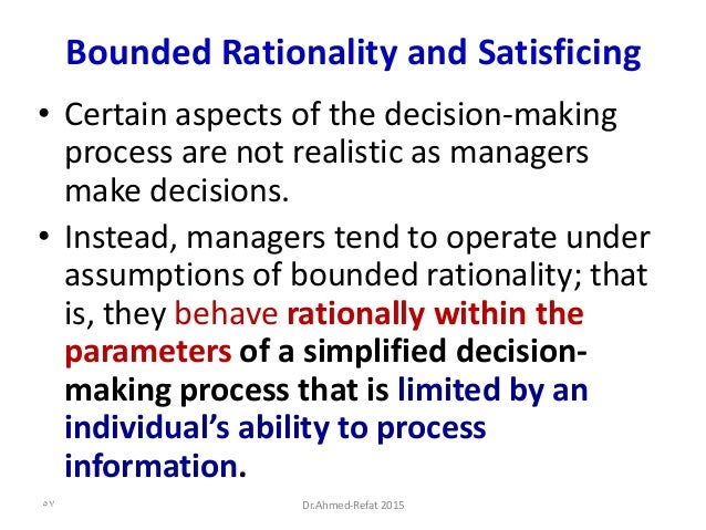 Bounded Rationality and Satisficing • Certain aspects of the decision-making process are not realistic as managers make de...