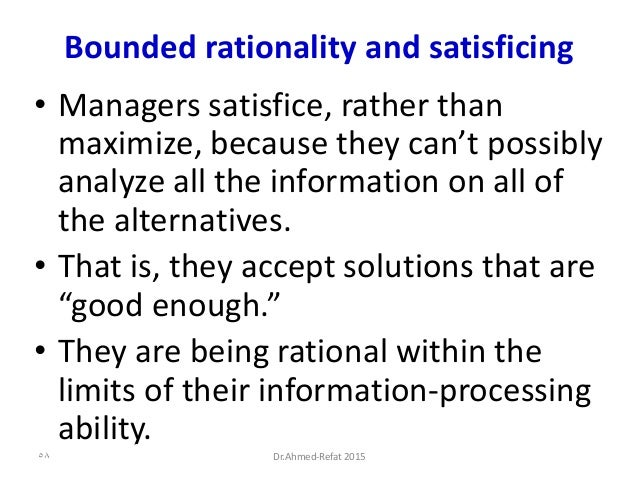 Bounded rationality and satisficing • Managers satisfice, rather than maximize, because they can't possibly analyze all th...