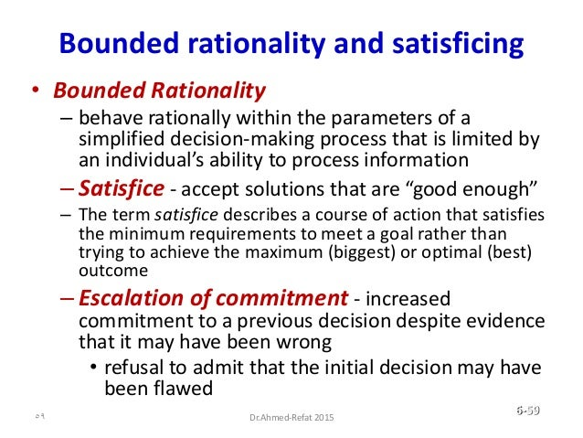 Bounded rationality and satisficing • Bounded Rationality – behave rationally within the parameters of a simplified decisi...