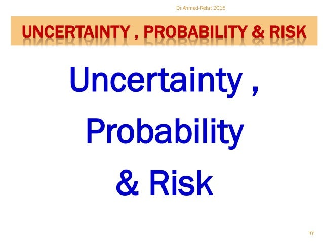 Uncertainty , Probability & Risk Dr.Ahmed-Refat 2015 63 UNCERTAINTY , PROBABILITY & RISK