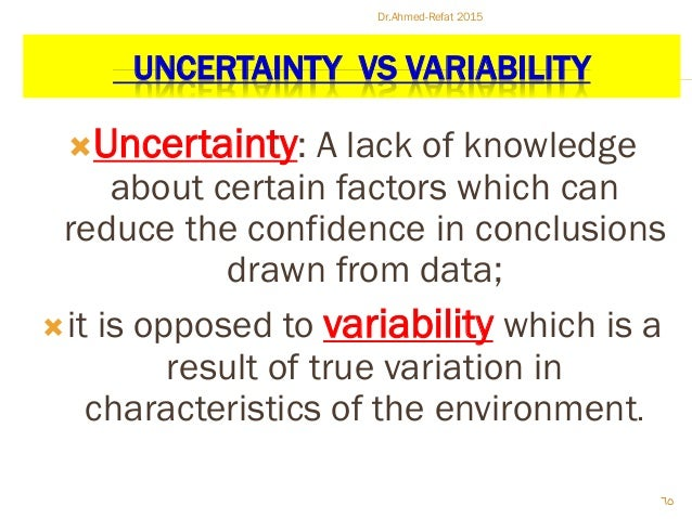 UNCERTAINTY VS VARIABILITY Uncertainty: A lack of knowledge about certain factors which can reduce the confidence in conc...