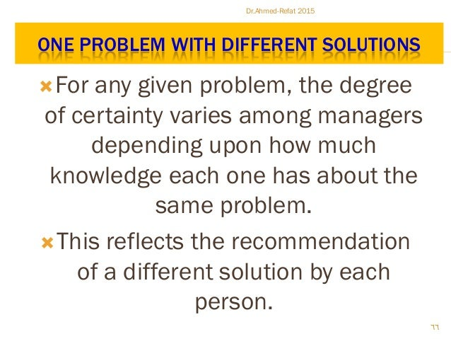 ONE PROBLEM WITH DIFFERENT SOLUTIONS For any given problem, the degree of certainty varies among managers depending upon ...