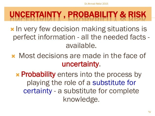 UNCERTAINTY , PROBABILITY & RISK  In very few decision making situations is perfect information - all the needed facts - ...