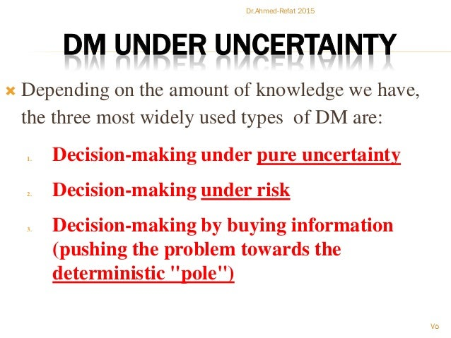 DM UNDER UNCERTAINTY  Depending on the amount of knowledge we have, the three most widely used types of DM are: 1. Decisi...