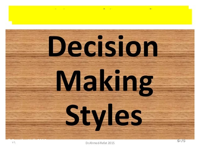 Decision-Making Styles Decision Making Styles © Prentice Hall, 2002 6-76 76 Dr.Ahmed-Refat 2015