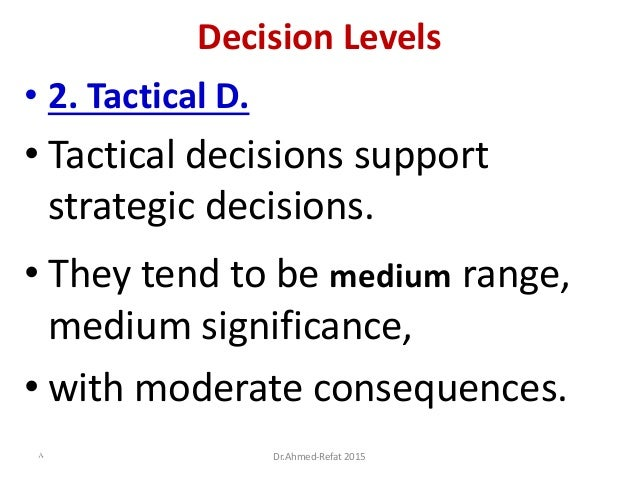Decision Levels • 2. Tactical D. • Tactical decisions support strategic decisions. • They tend to be medium range, medium ...