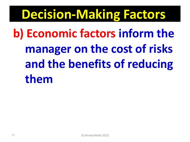 Decision-Making Factors b) Economic factors inform the manager on the cost of risks and the benefits of reducing them Dr.A...