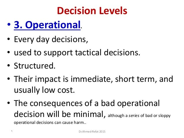 Decision Levels • 3. Operational. • Every day decisions, • used to support tactical decisions. • Structured. • Their impac...