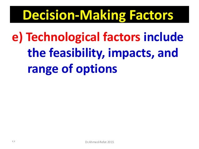 Decision-Making Factors e) Technological factors include the feasibility, impacts, and range of options Dr.Ahmed-Refat 201...