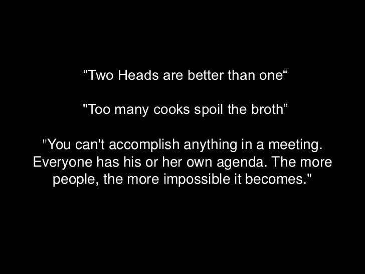 """""""Two Heads are better than one""""       """"Too many cooks spoil the broth"""" """"You cant accomplish anything in a meeting.Everyone..."""