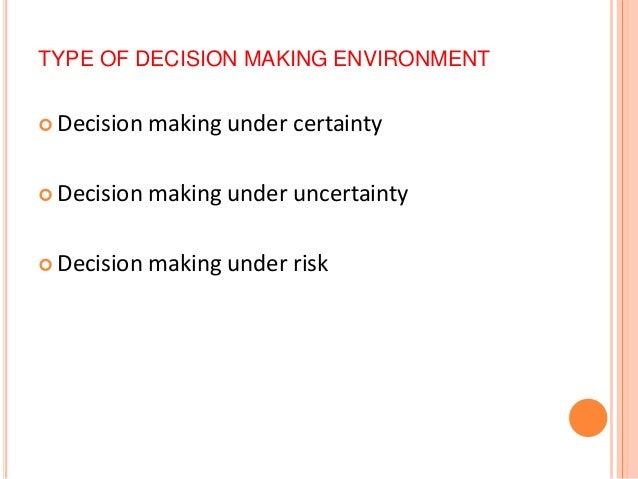 types of decision making environments Advertisements: the decisions are taken in different types of environment the type of environment also influences the way the decision is made there are three types.