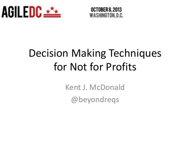 Decision Making Techniques for Not for Profits Kent J. McDonald @beyondreqs