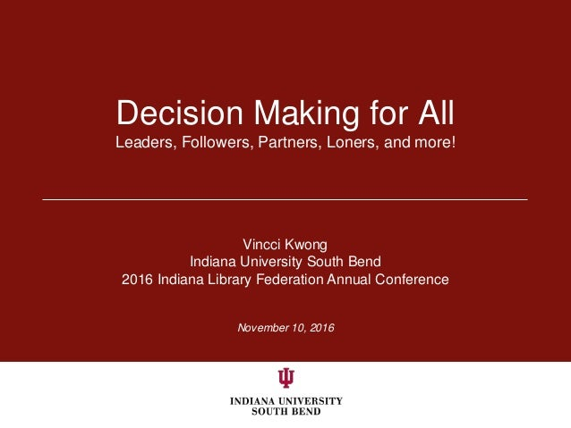 November 10, 2016 Decision Making for All Leaders, Followers, Partners, Loners, and more! Vincci Kwong Indiana University ...