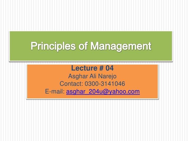 Principles of Management<br />Lecture # 04<br />Asghar Ali Narejo<br />Contact: 0300-3141046<br />E-mail: asghar_204u@yaho...