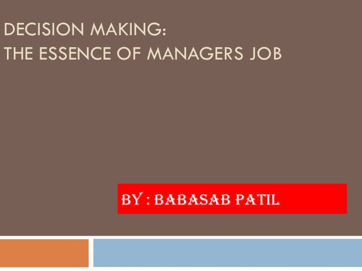DECISION MAKING:THE ESSENCE OF MANAGERS JOB           BY : BABASAB PATIL