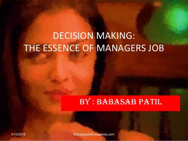 DECISION MAKING: THE ESSENCE OF MANAGERS JOB BY : BABASAB PATIL 4/10/2013 Babasabpatilfreepptmba.com