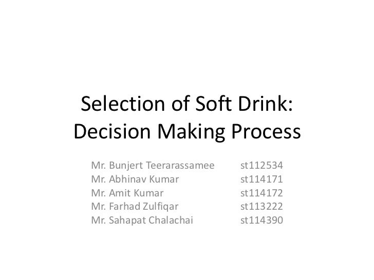 Selection of Soft Drink:Decision Making Process Mr. Bunjert Teerarassamee   st112534 Mr. Abhinav Kumar           st114171 ...