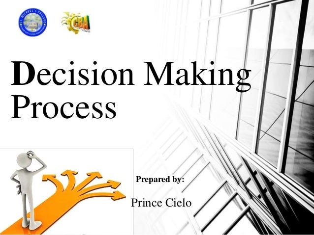 Decision Making Process Prepared by: Prince Cielo