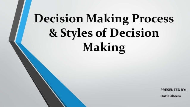 Decision Making Process & Styles of Decision Making PRESENTED BY: Qazi Faheem