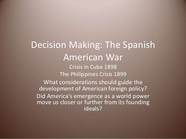 Decision Making: The Spanish American War Crisis in Cuba 1898 The Philippines Crisis 1899 What considerations should guide...