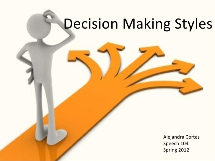 Decision Making Styles              Alejandra Cortes              Speech 104              Spring 2012