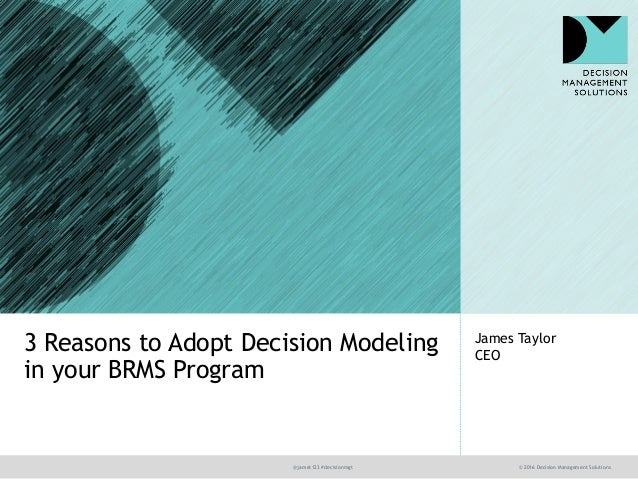 @jamet123 #decisionmgt © 2016 Decision Management Solutions James Taylor CEO 3 Reasons to Adopt Decision Modeling in your ...
