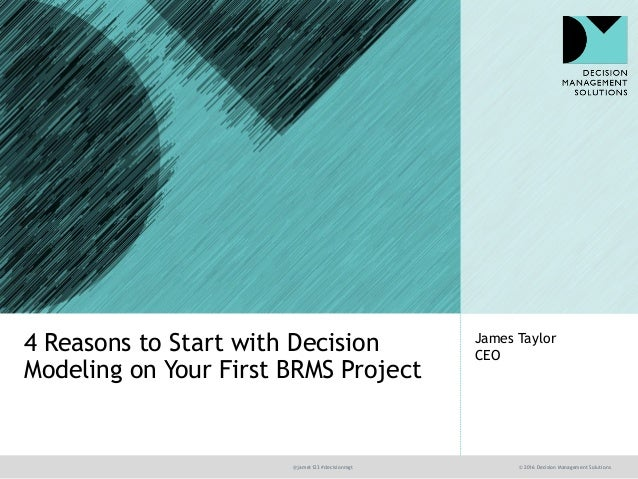 @jamet123 #decisionmgt © 2016 Decision Management Solutions James Taylor CEO 4 Reasons to Start with Decision Modeling on ...