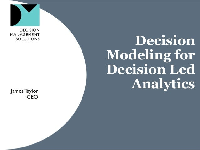Decision Modeling for Decision Led AnalyticsJamesTaylor CEO