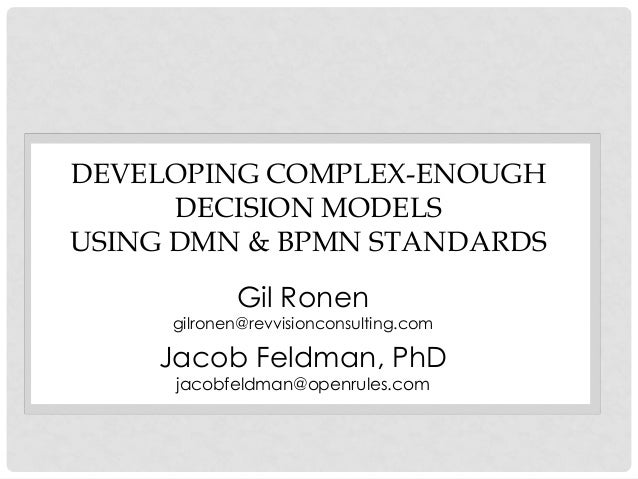 DEVELOPING COMPLEX-ENOUGH DECISION MODELS USING DMN & BPMN STANDARDS  Gil Ronen  gilronen@revvisionconsulting.com  Jacob F...