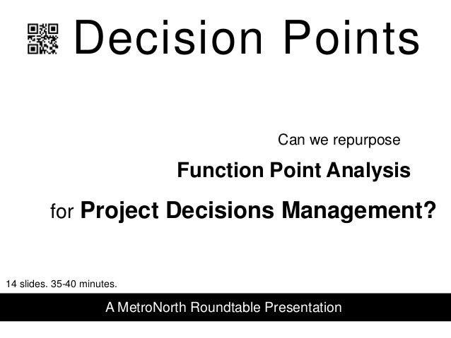 Decision Points Function Point Analysis for Project Decisions Management? Can we repurpose A MetroNorth Roundtable Present...