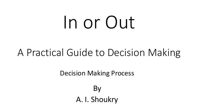 In or Out A Practical Guide to Decision Making By A. I. Shoukry Decision Making Process