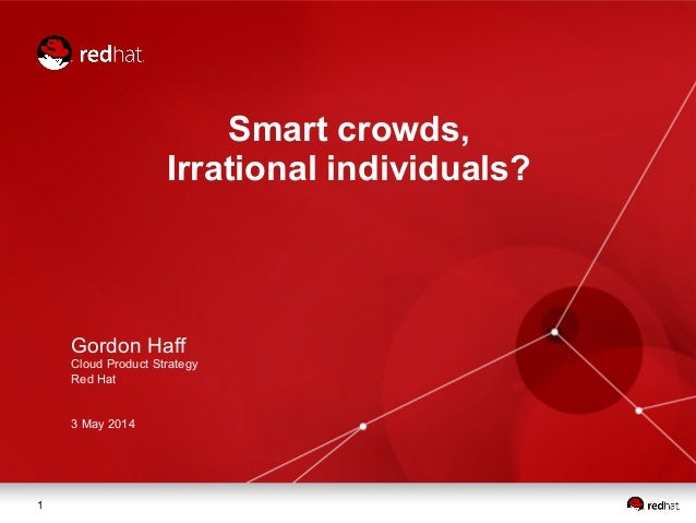 1 Smart crowds, Irrational individuals? Gordon Haff Cloud Product Strategy Red Hat 3 May 2014