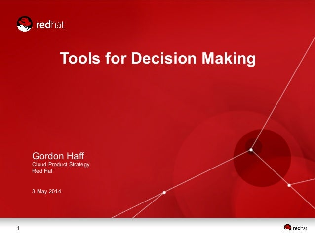 1 Tools for Decision Making Gordon Haff Cloud Product Strategy Red Hat 3 May 2014