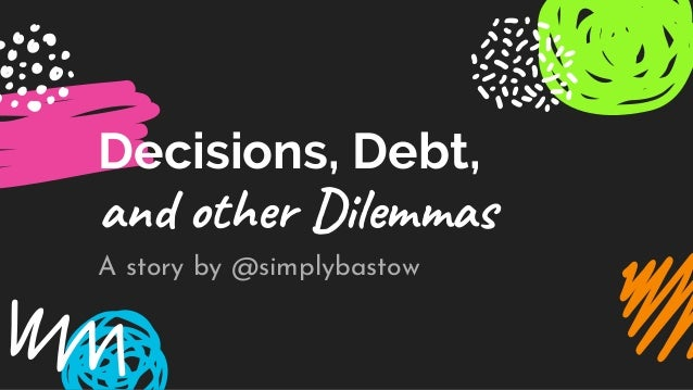 Decisions, Debt, and other Dilemmas A story by @simplybastow