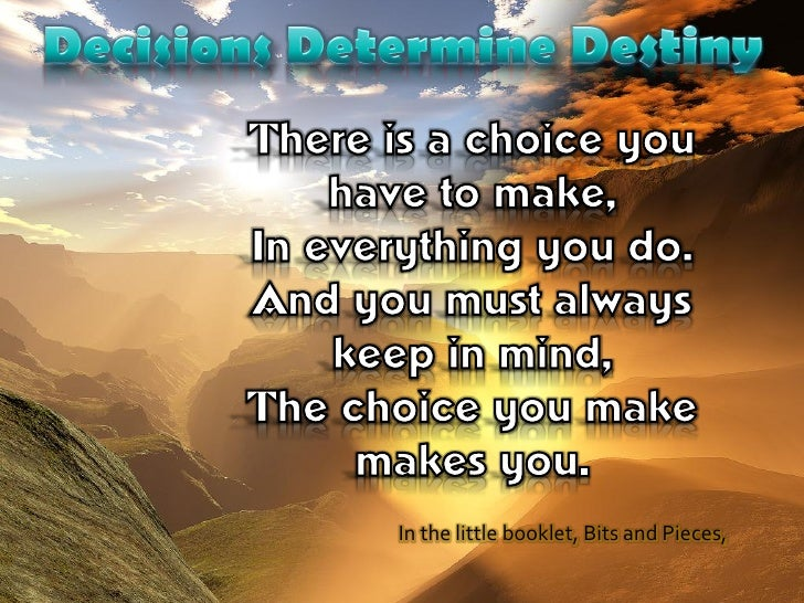 decisions determine destiny Every decision you make will have some sort of affect on your future, so be faithful in small decisions on a second level, decisions determine destiny in an eternal since christianity requires many decisions.