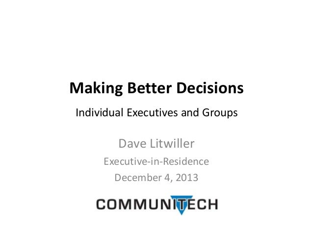 Making Better Decisions Individual Executives and Groups  Dave Litwiller Executive-in-Residence December 4, 2013