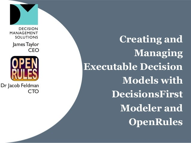Creating and Managing Executable Decision Models with DecisionsFirst Modeler and OpenRules JamesTaylor CEO Dr Jacob Feldma...