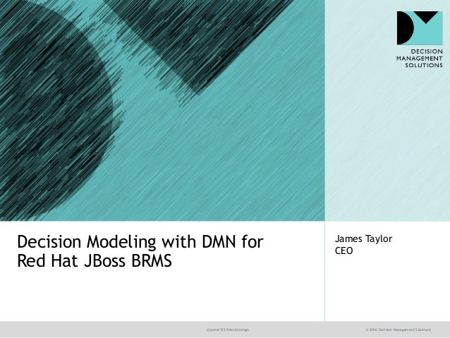 @jamet123 #decisionmgt © 2016 Decision Management Solutions James Taylor CEO Decision Modeling with DMN for Red Hat JBoss ...